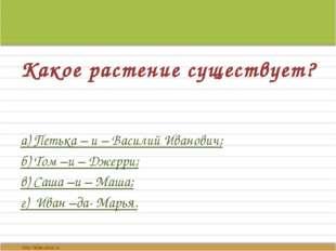 Какое растение существует? а) Петька – и – Василий Иванович; б) Том –и – Джер