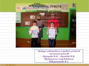 Конкурс подготовили и провели учителя начальных классов Макарова И.И. , Дроз
