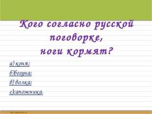 Кого согласно русской поговорке, ноги кормят? а) коня; б)бегуна; в) волка; г)