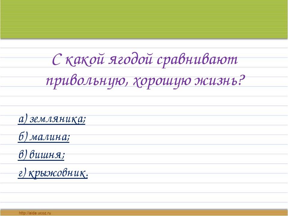 С какой ягодой сравнивают привольную, хорошую жизнь? а) земляника; б) малина;...