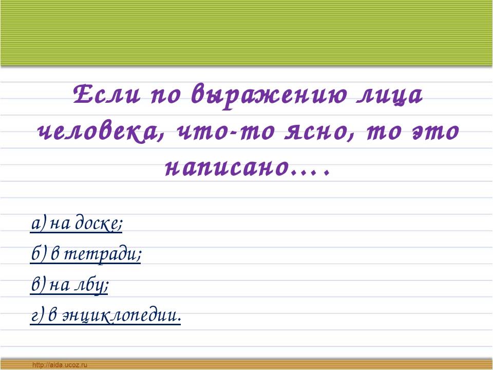 Если по выражению лица человека, что-то ясно, то это написано…. а) на доске;...