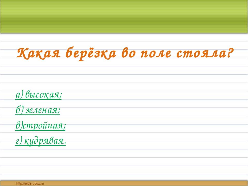 Какая берёзка во поле стояла? а) высокая; б) зеленая; в)стройная; г) кудрявая.