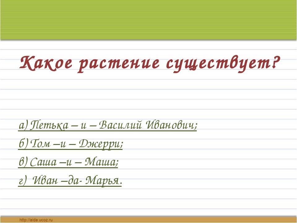 Какое растение существует? а) Петька – и – Василий Иванович; б) Том –и – Джер...