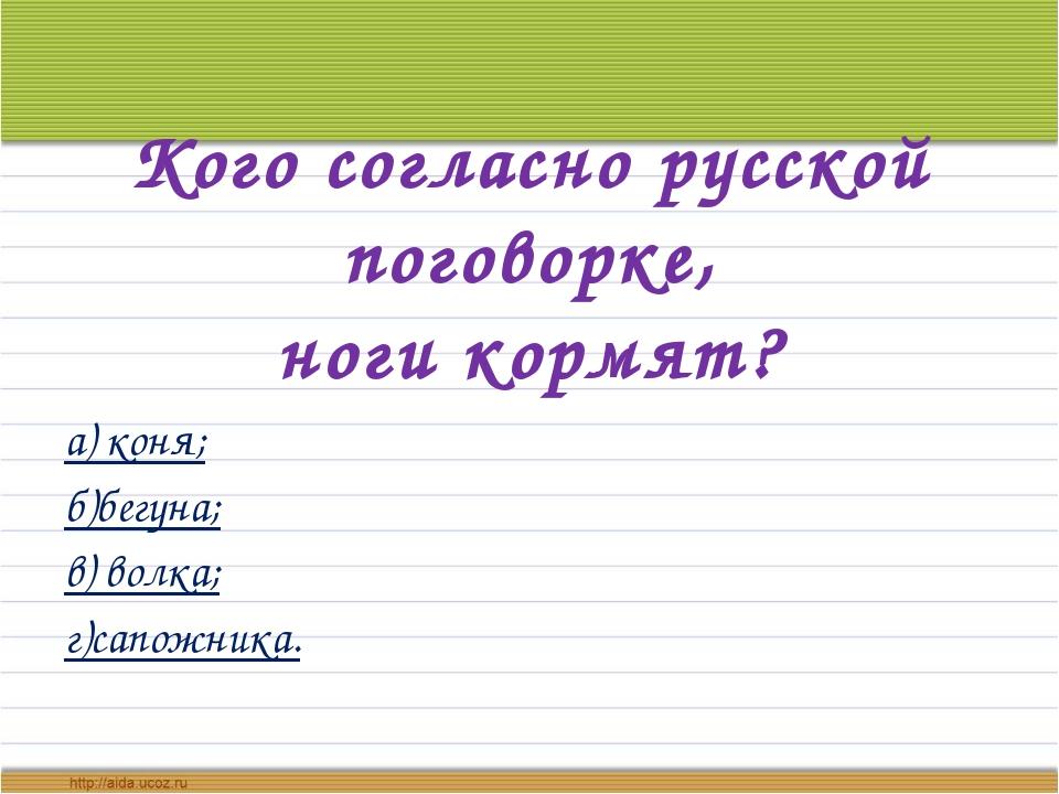 Кого согласно русской поговорке, ноги кормят? а) коня; б)бегуна; в) волка; г)...