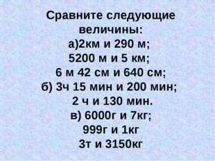 Сравните следующие величины: а)2км и 290 м; 5200 м и 5 км; 6 м 42 см и 640 см