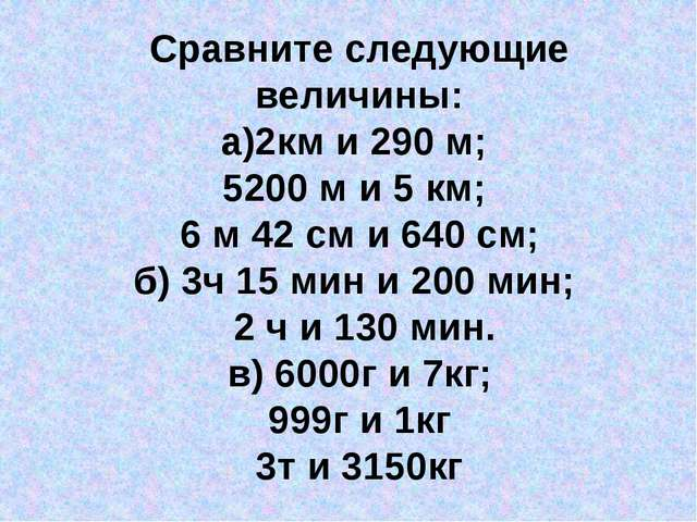 Сравните следующие величины: а)2км и 290 м; 5200 м и 5 км; 6 м 42 см и 640 см...
