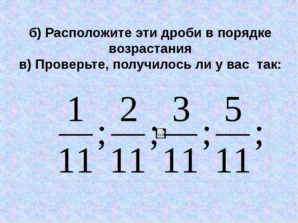 б) Расположите эти дроби в порядке возрастания в) Проверьте, получилось ли у...
