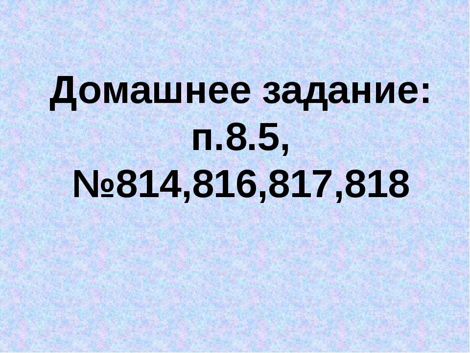 Домашнее задание: п.8.5, №814,816,817,818
