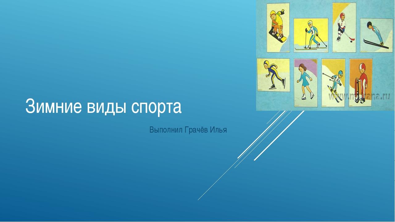 Зимние виды спорта Выполнил Грачёв Илья