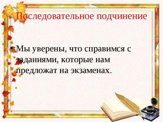 Последовательное подчинение Мы уверены, что справимся с заданиями, которые на...