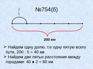 №754(б) 200 км Найдем одну долю, т.е одну пятую всего пути, 200 : 5 = 40 км.