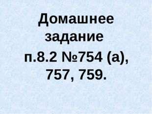 Домашнее задание п.8.2 №754 (а), 757, 759.