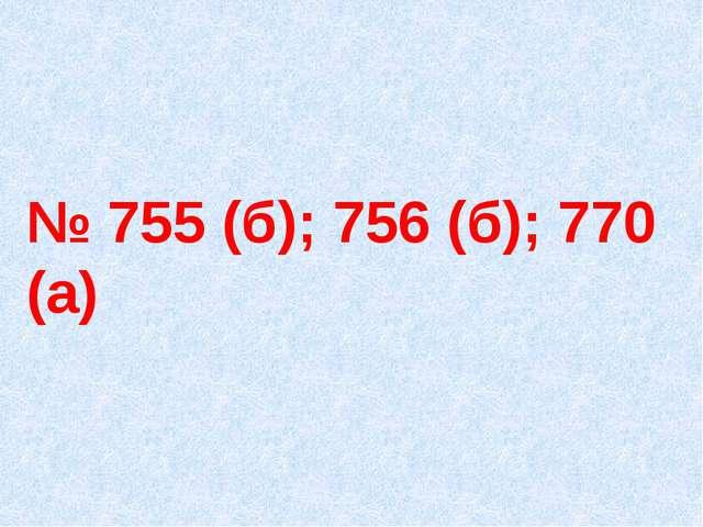№ 755 (б); 756 (б); 770 (а)