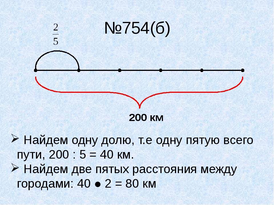 №754(б) 200 км Найдем одну долю, т.е одну пятую всего пути, 200 : 5 = 40 км....
