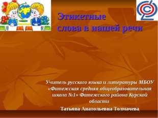 Этикетные слова в нашей речи Учитель русского языка и литературы МБОУ «Фатеж