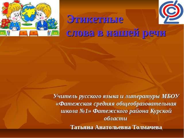 Этикетные слова в нашей речи Учитель русского языка и литературы МБОУ «Фатеж...