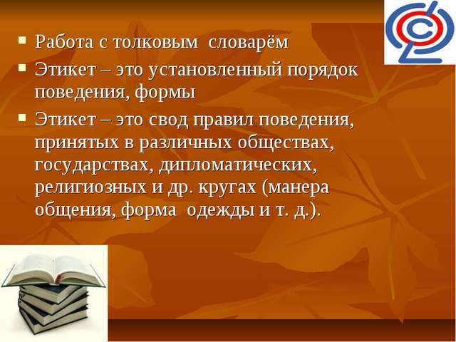 Работа с толковым словарём Этикет – это установленный порядок поведения, форм...
