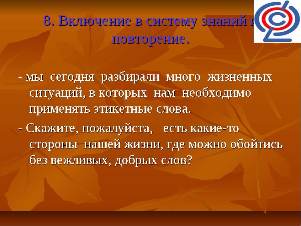 8. Включение в систему знаний и повторение. - мы сегодня разбирали много жизн...