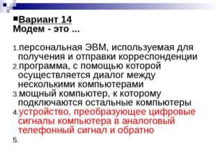 Вариант 14 Модем - это ... персональная ЭВМ, используемая для получения и отп