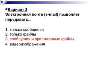 Вариант 3 Электронная почта (e-mail) позволяет передавать... 1. только сообще