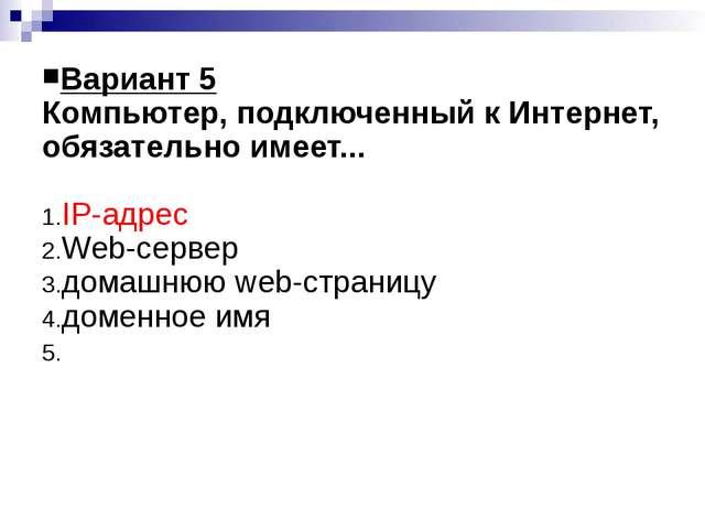 Вариант 5 Компьютер, подключенный к Интернет, обязательно имеет... IP-адрес W...