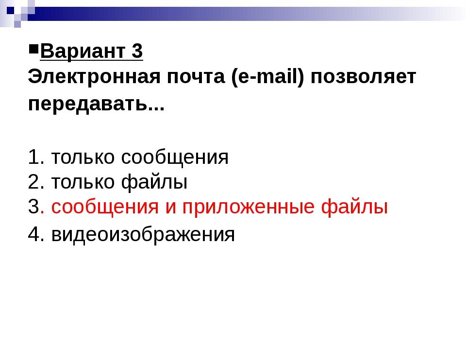 Вариант 3 Электронная почта (e-mail) позволяет передавать... 1. только сообще...