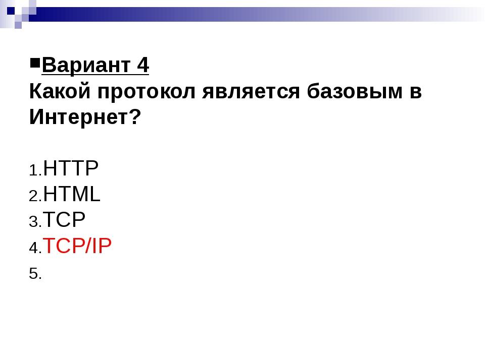 Вариант 4 Какой протокол является базовым в Интернет? HTTP HTML TCP TCP/IP