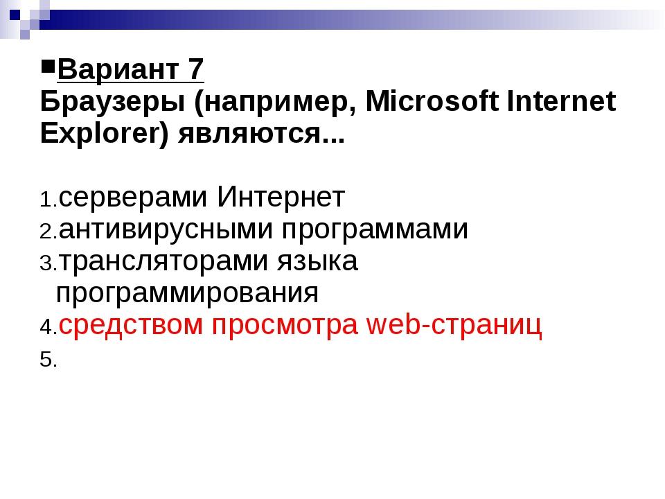 Вариант 7 Браузеры (например, Microsoft Internet Explorer) являются... сервер...
