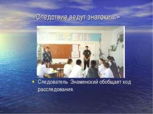 «Следствие ведут знатоки…» Следователь Знаменский обобщает ход расследования.