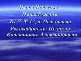 Пята Наталья , Пята Евгения КГУ № 12, п. Осакаровка Руководитель: Пышкин Кон
