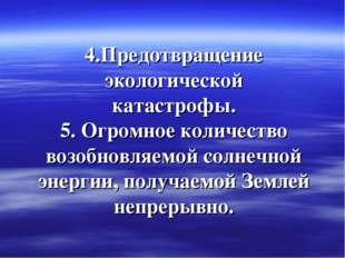 4.Предотвращение экологической катастрофы. 5. Огромное количество возобновляе