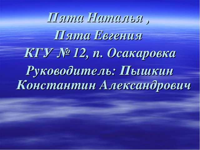 Пята Наталья , Пята Евгения КГУ № 12, п. Осакаровка Руководитель: Пышкин Кон...