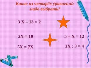 3 Х – 13 = 2 2Х = 10 5Х = 7Х 5 + Х = 12 3Х : 3 = 4 Какое из четырёх уравнени