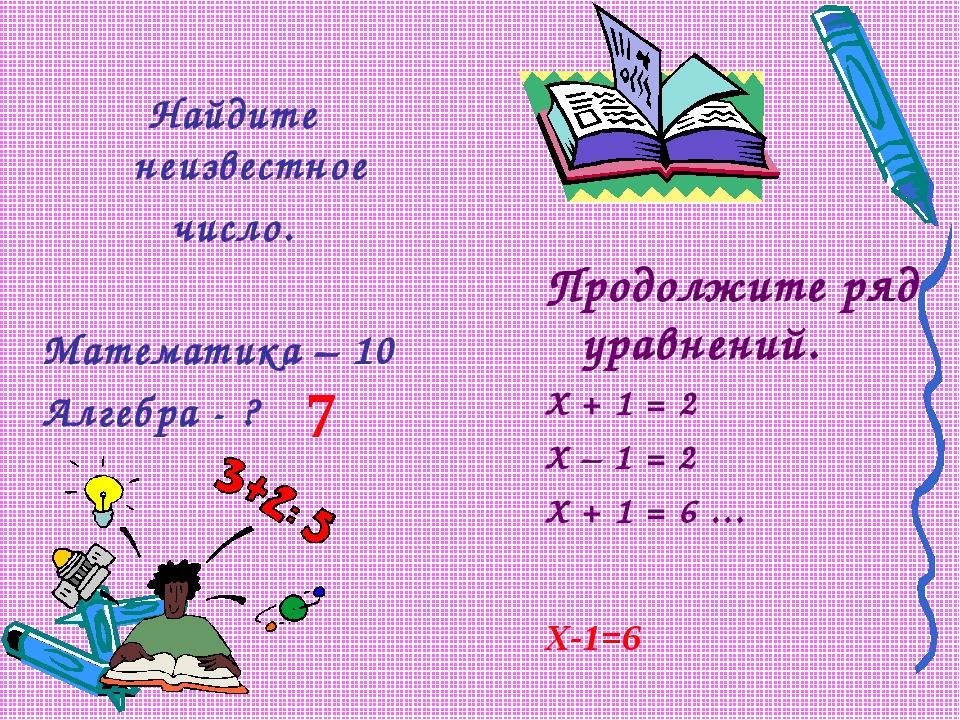 Найдите неизвестное число. Математика – 10 Алгебра - ? Продолжите ряд уравнен...