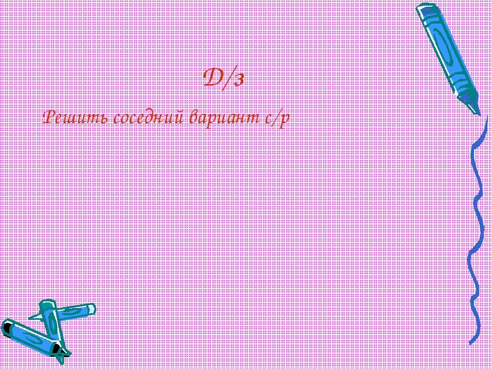 Д/з Решить соседний вариант с/р