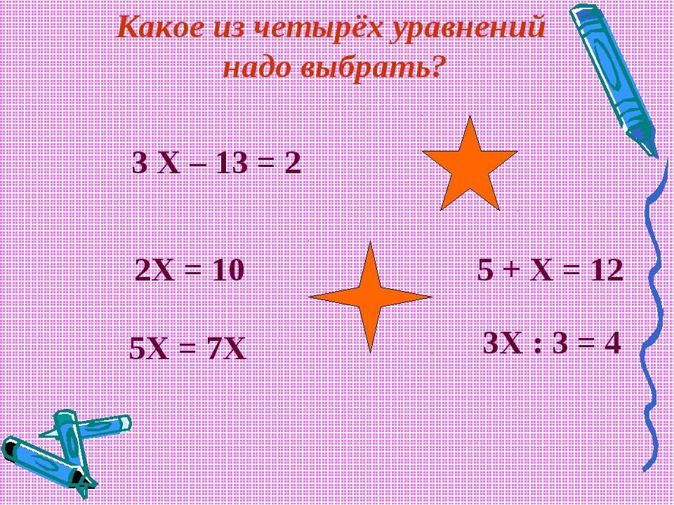 3 Х – 13 = 2 2Х = 10 5Х = 7Х 5 + Х = 12 3Х : 3 = 4 Какое из четырёх уравнени...