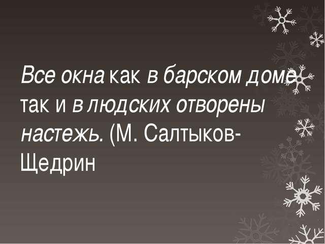 Все окна как вбарском доме так ивлюдских отворены настежь. (М.Салтыков-Щ...