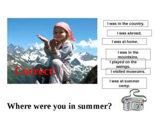 I was at summer camp. I played on the swings. I was at home. I visited museum