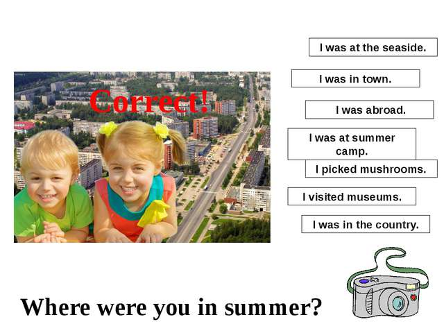 I was at summer camp. I picked mushrooms. I was abroad. I visited museums. I...