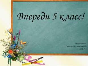 Впереди 5 класс! Подготовила: Психолог Кузнецова О.В. 14.01.15 г.