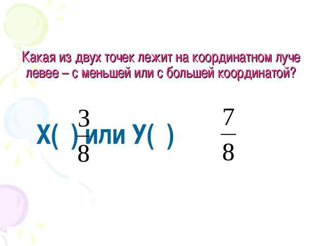Какая из двух точек лежит на координатном луче левее – с меньшей или с больше...