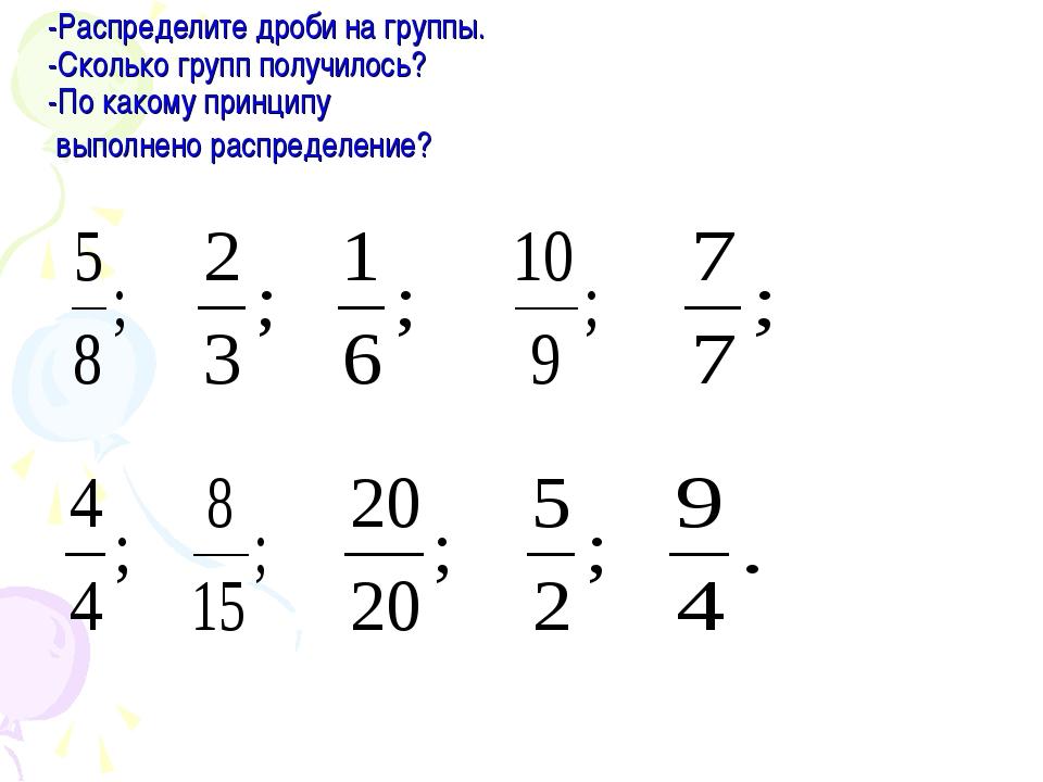 -Распределите дроби на группы. -Сколько групп получилось? -По какому принцип...