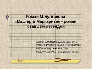 Роман М.Булгакова «Мастер и Маргарита» - роман, ставший легендой Автор: Куман
