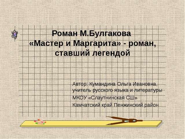 Роман М.Булгакова «Мастер и Маргарита» - роман, ставший легендой Автор: Куман...