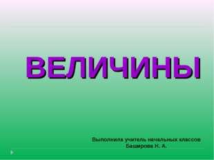ВЕЛИЧИНЫ Выполнила учитель начальных классов Баширова Н. А.