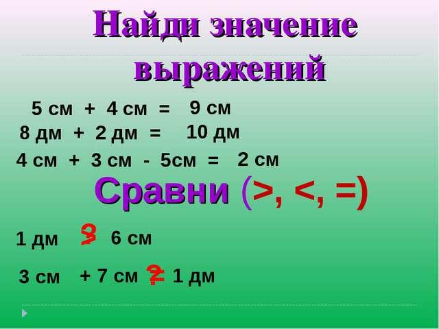 Найди значение выражений 5 см + 4 см = 8 дм + 2 дм = 4 см + 3 см - 5см = 9 см...