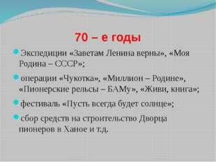 70 – е годы Экспедиции «Заветам Ленина верны», «Моя Родина – СССР»; операции