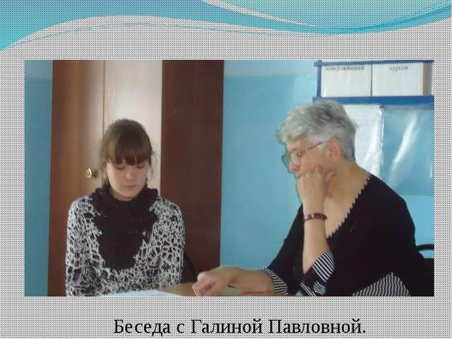 Беседа с Галиной Павловной.