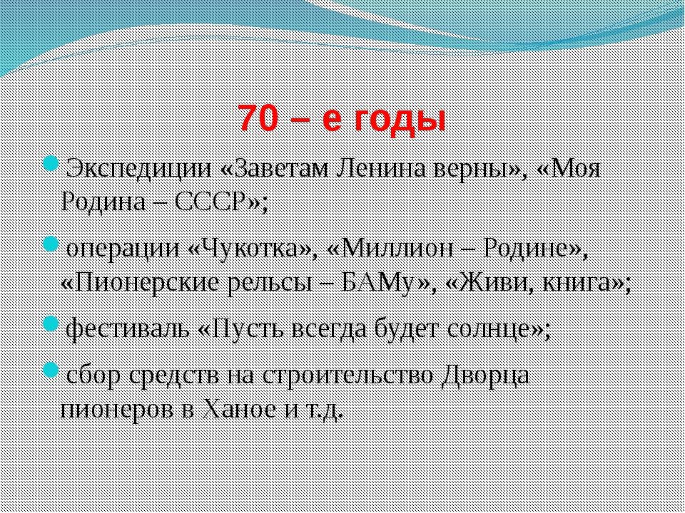 70 – е годы Экспедиции «Заветам Ленина верны», «Моя Родина – СССР»; операции...
