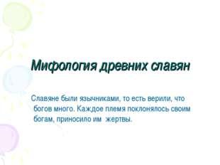 Мифология древних славян Славяне были язычниками, то есть верили, что богов м
